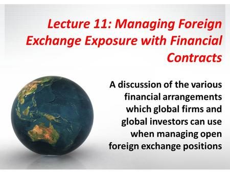 Lecture 11: Managing Foreign Exchange Exposure with Financial Contracts A discussion of the various financial arrangements which global firms and global.