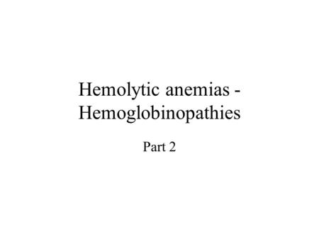 Hemolytic anemias - Hemoglobinopathies Part 2. Thalassemias Thalassemias are a heterogenous group of genetic disorders –Individuals with homozygous forms.