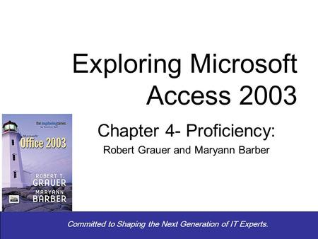 Committed to Shaping the Next Generation of IT Experts. Chapter 4- Proficiency: Robert Grauer and Maryann Barber Exploring Microsoft Access 2003.