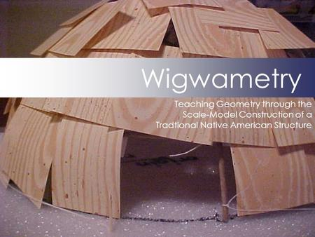Wigwametry Teaching Geometry through the Scale-Model Construction of a Tradtional Native American Structure.