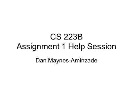 CS 223B Assignment 1 Help Session Dan Maynes-Aminzade.