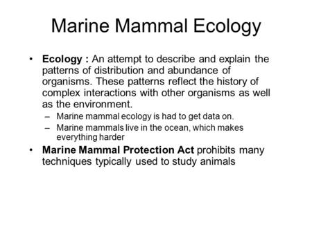 Marine Mammal Ecology Ecology : An attempt to describe and explain the patterns of distribution and abundance of organisms. These patterns reflect the.