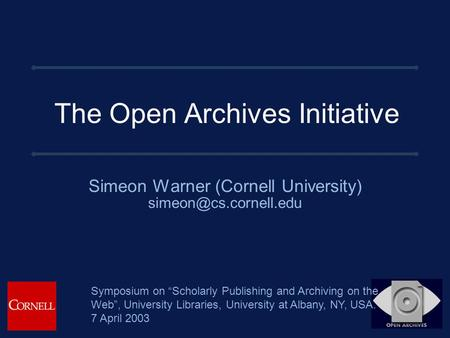 "The Open Archives Initiative Simeon Warner (Cornell University) Symposium on ""Scholarly Publishing and Archiving on the Web"", University."