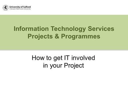 Information Technology Services Projects & Programmes How to get IT involved in your Project.