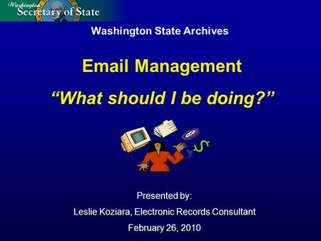 "Washington State Archives Presented by: Leslie Koziara, Electronic Records Consultant February 26, 2010 Email Management ""What should I be doing?"""