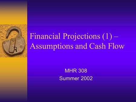 Financial Projections (1) – Assumptions and Cash Flow MHR 308 Summer 2002.