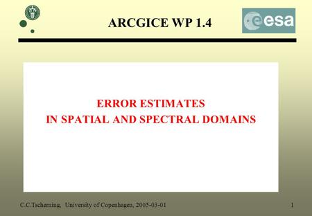 ARCGICE WP 1.4 ERROR ESTIMATES IN SPATIAL AND SPECTRAL DOMAINS C.C.Tscherning, University of Copenhagen, 2005-03-01 1.