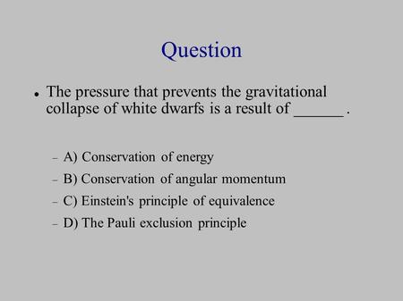 Question The pressure that prevents the gravitational collapse of white dwarfs is a result of ______.  A) Conservation of energy  B) Conservation of.