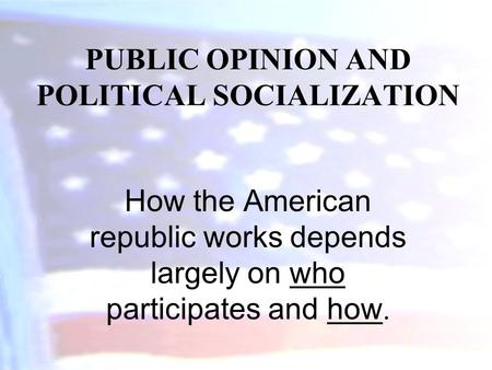 PUBLIC OPINION AND POLITICAL SOCIALIZATION How the American republic works depends largely on who participates and how.