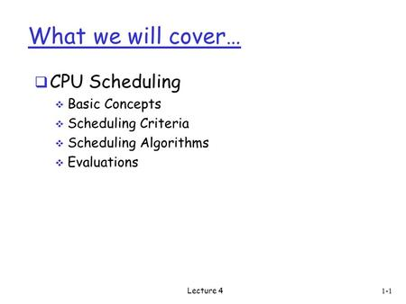 What we will cover…  CPU Scheduling  Basic Concepts  Scheduling Criteria  Scheduling Algorithms  Evaluations 1-1 Lecture 4.