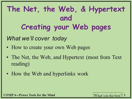 COMP 4—Power Tools for the Mind1 What's in the box? The Net, the Web, & Hypertext and Creating your Web pages What we'll cover today How to create your.