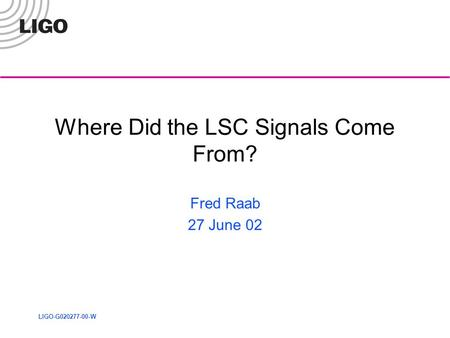 LIGO-G020277-00-W Where Did the LSC Signals Come From? Fred Raab 27 June 02.