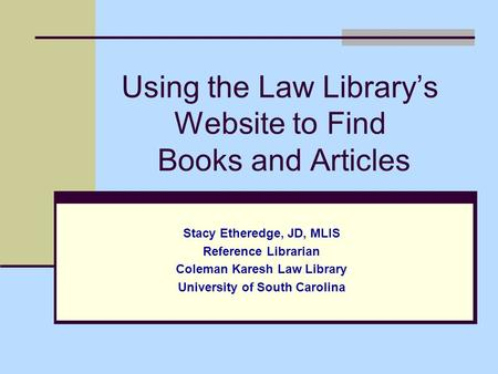 Using the Law Library's Website to Find Books and Articles Stacy Etheredge, JD, MLIS Reference Librarian Coleman Karesh Law Library University of South.