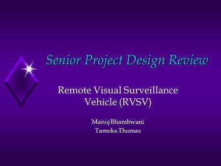 Senior Project Design Review Remote Visual Surveillance Vehicle (RVSV) Manoj Bhambwani Tameka Thomas.