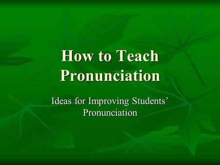 How to Teach Pronunciation Ideas for Improving Students' Pronunciation.