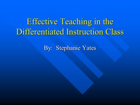 Effective Teaching in the Differentiated Instruction Class By: Stephanie Yates.