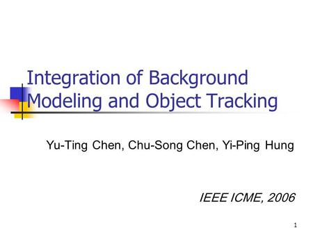 1 Integration of Background Modeling and Object Tracking Yu-Ting Chen, Chu-Song Chen, Yi-Ping Hung IEEE ICME, 2006.