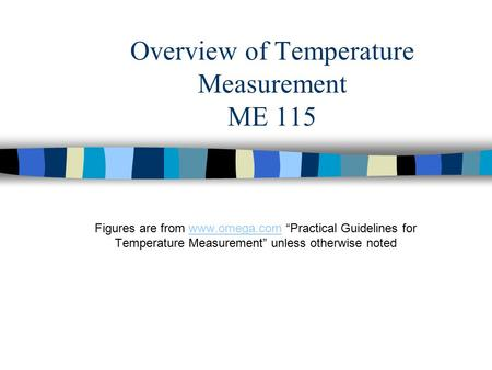 "Overview of Temperature Measurement ME 115 Figures are from www.omega.com ""Practical Guidelines for Temperature Measurement"" unless otherwise notedwww.omega.com."