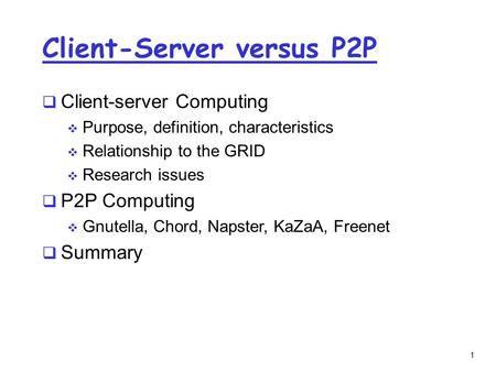 1 Client-Server versus P2P  Client-server Computing  Purpose, definition, characteristics  Relationship to the GRID  Research issues  P2P Computing.