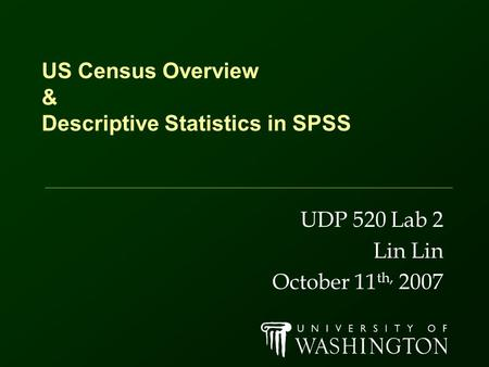 US Census Overview & Descriptive Statistics in SPSS UDP 520 Lab 2 Lin October 11 th, 2007.