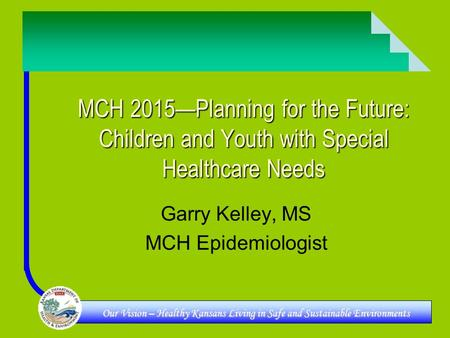 Our Vision – Healthy Kansans Living in Safe and Sustainable Environments MCH 2015—Planning for the Future: Children and Youth with Special Healthcare Needs.