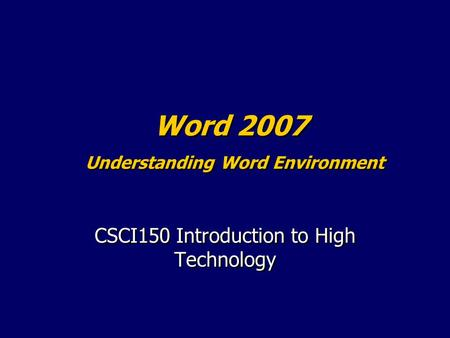 Word 2007 Understanding Word Environment CSCI150 Introduction to High Technology.