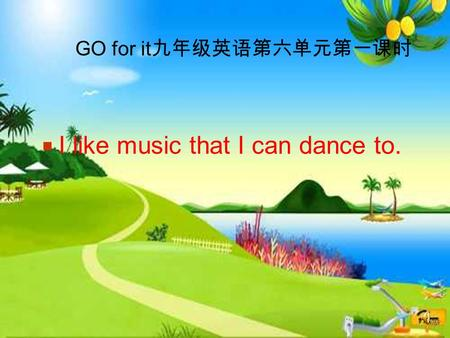 GO for it 九年级英语第六单元第一课时  I like music that I can dance to.