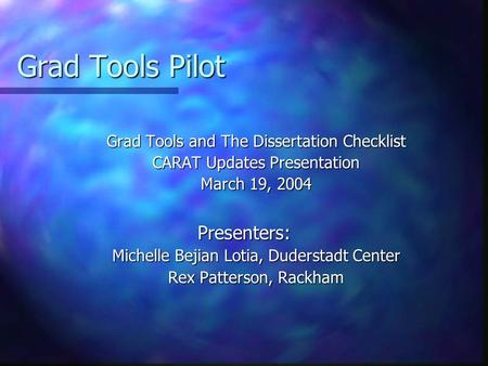Grad Tools Pilot Grad Tools and The Dissertation Checklist CARAT Updates Presentation March 19, 2004 Presenters: Michelle Bejian Lotia, Duderstadt Center.
