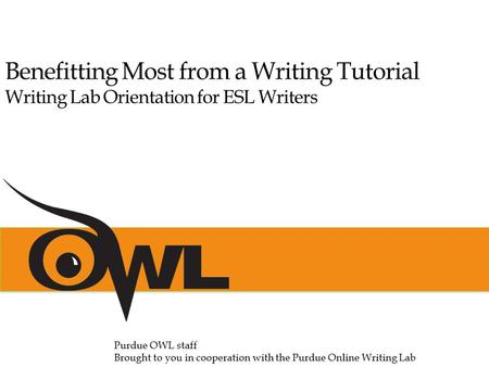 Benefitting Most from a Writing Tutorial Writing Lab Orientation for ESL Writers Purdue OWL staff Brought to you in cooperation with the Purdue Online.