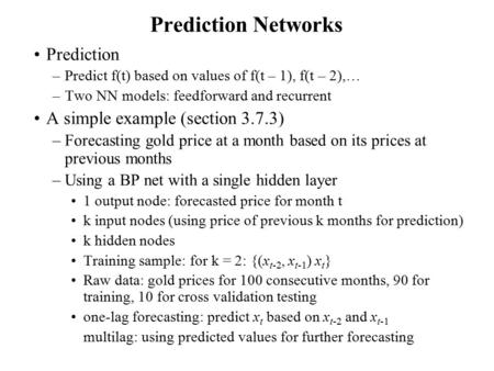 Prediction Networks Prediction –Predict f(t) based on values of f(t – 1), f(t – 2),… –Two NN models: feedforward and recurrent A simple example (section.
