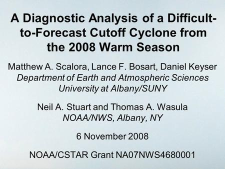 A Diagnostic Analysis of a Difficult- to-Forecast Cutoff Cyclone from the 2008 Warm Season Matthew A. Scalora, Lance F. Bosart, Daniel Keyser Department.