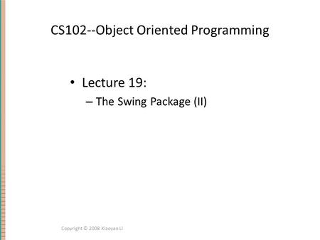 CS102--Object Oriented Programming Lecture 19: – The Swing Package (II) Copyright © 2008 Xiaoyan Li.
