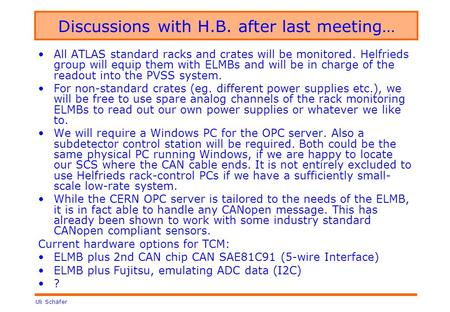 Uli Schäfer Discussions with H.B. after last meeting… All ATLAS standard racks and crates will be monitored. Helfrieds group will equip them with ELMBs.