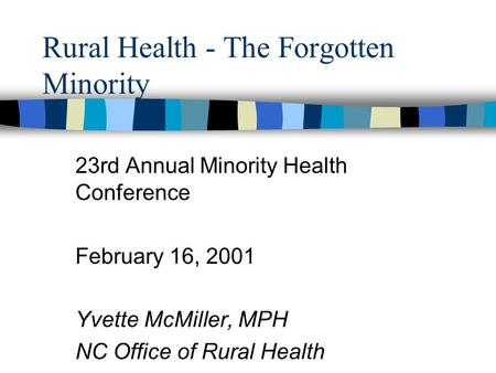 Rural Health - The Forgotten Minority 23rd Annual Minority Health Conference February 16, 2001 Yvette McMiller, MPH NC Office of Rural Health.