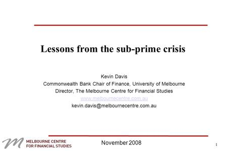 1 Lessons from the sub-prime crisis Kevin Davis Commonwealth Bank Chair of Finance, University of Melbourne Director, The Melbourne Centre for Financial.