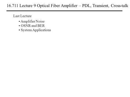 16.711 Lecture 9 Optical Fiber Amplifier – PDL, Transient, Cross-talk Last Lecture Amplifier Noise OSNR and BER System Applications.