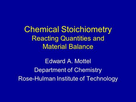 Chemical Stoichiometry Reacting Quantities and Material Balance Edward A. Mottel Department of Chemistry Rose-Hulman Institute of Technology.
