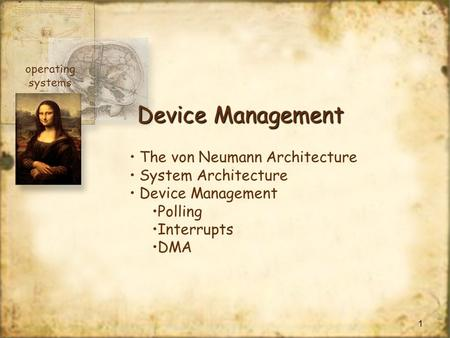 1 Device Management The von Neumann Architecture System Architecture Device Management Polling Interrupts DMA operating systems.