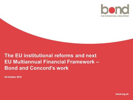 Bond.org.uk The EU institutional reforms and next EU Multiannual Financial Framework – Bond and Concord's work 25 October 2010.