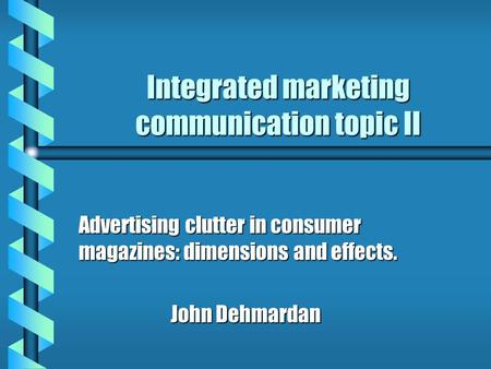 Integrated marketing communication topic II Advertising clutter in consumer magazines: dimensions and effects. John Dehmardan.