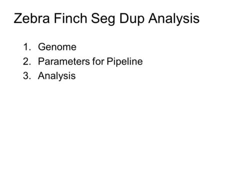 Zebra Finch Seg Dup Analysis 1.Genome 2.Parameters for Pipeline 3.Analysis.