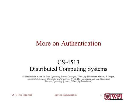 More on AuthenticationCS-4513 D-term 20081 More on Authentication CS-4513 Distributed Computing Systems (Slides include materials from Operating System.