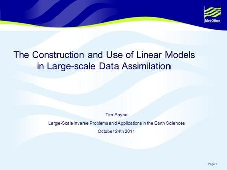 Page 1 The Construction and Use of Linear Models in Large-scale Data Assimilation Tim Payne Large-Scale Inverse Problems and Applications in the Earth.