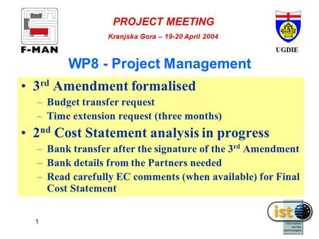 UGDIE PROJECT MEETING Kranjska Gora – 19-20 April 2004 1 WP8 - Project Management 3 rd Amendment formalised –Budget transfer request –Time extension request.