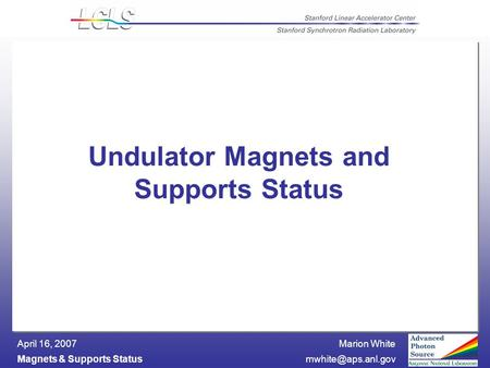 Marion White Magnets & Supports April 16, 2007 Undulator Magnets and Supports Status.