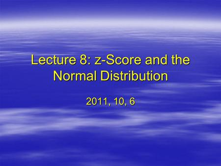 Lecture 8: z-Score and the Normal Distribution 2011, 10, 6.