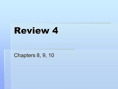 Review 4 Chapters 8, 9, 10.