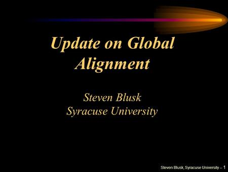 Steven Blusk, Syracuse University -- 1 Update on Global Alignment Steven Blusk Syracuse University.