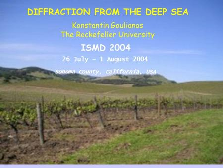 ISMD 2004 26 July – 1 August 2004 Sonoma County, California, USA DIFFRACTION FROM THE DEEP SEA Konstantin Goulianos The Rockefeller University.