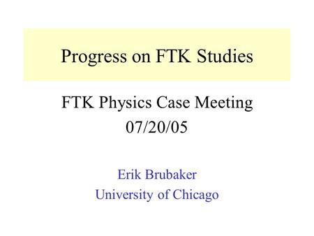 Progress on FTK Studies FTK Physics Case Meeting 07/20/05 Erik Brubaker University of Chicago.